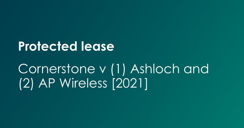 "Electronic Communications Code - Cornerstone Telecommunications Infrastructure Limited and (1) Ashloch Limited and (2) AP Wireless II (UK) Limited [2021] EWCA Civ 90 (""Ashloch"")"